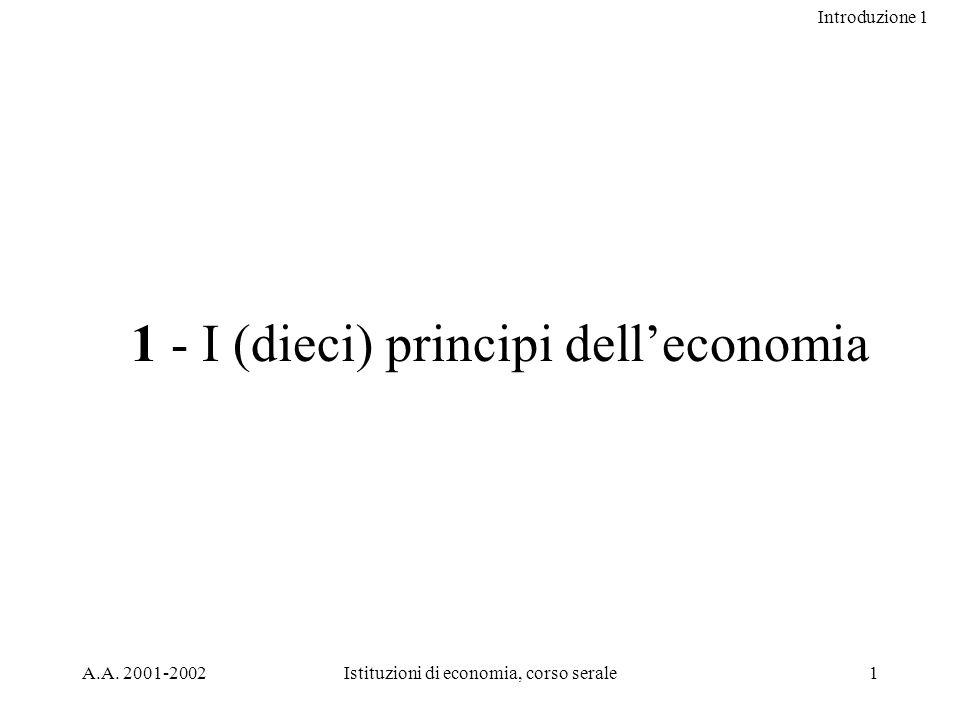 Introduzione 1 A.A. 2001-2002Istituzioni di economia, corso serale1 1 - I (dieci) principi delleconomia