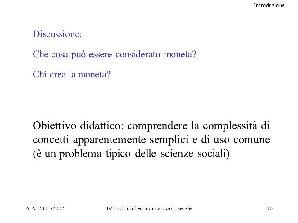 Introduzione 1 A.A. 2001-2002Istituzioni di economia, corso serale10 Discussione: Che cosa può essere considerato moneta? Chi crea la moneta? Obiettiv