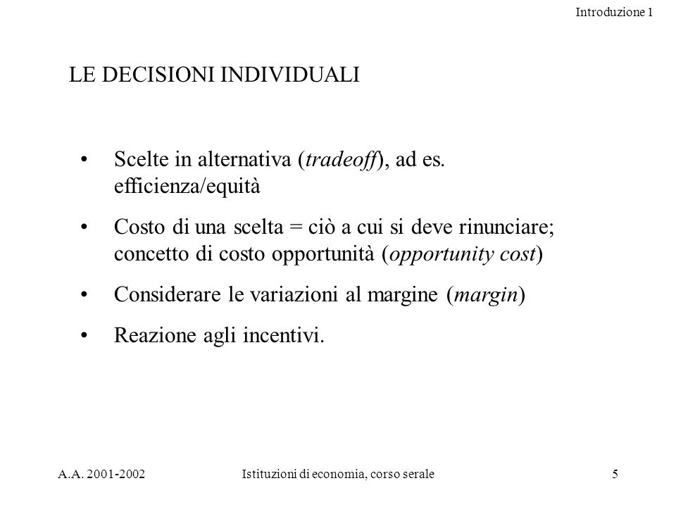 Introduzione 1 A.A. 2001-2002Istituzioni di economia, corso serale5 LE DECISIONI INDIVIDUALI Scelte in alternativa (tradeoff), ad es. efficienza/equit