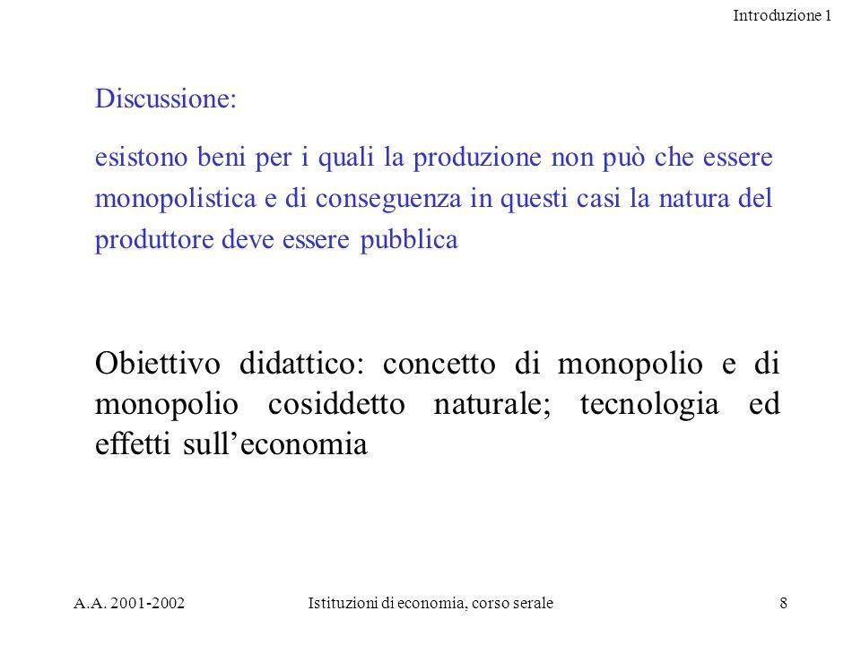 Introduzione 1 A.A. 2001-2002Istituzioni di economia, corso serale8 Discussione: esistono beni per i quali la produzione non può che essere monopolist