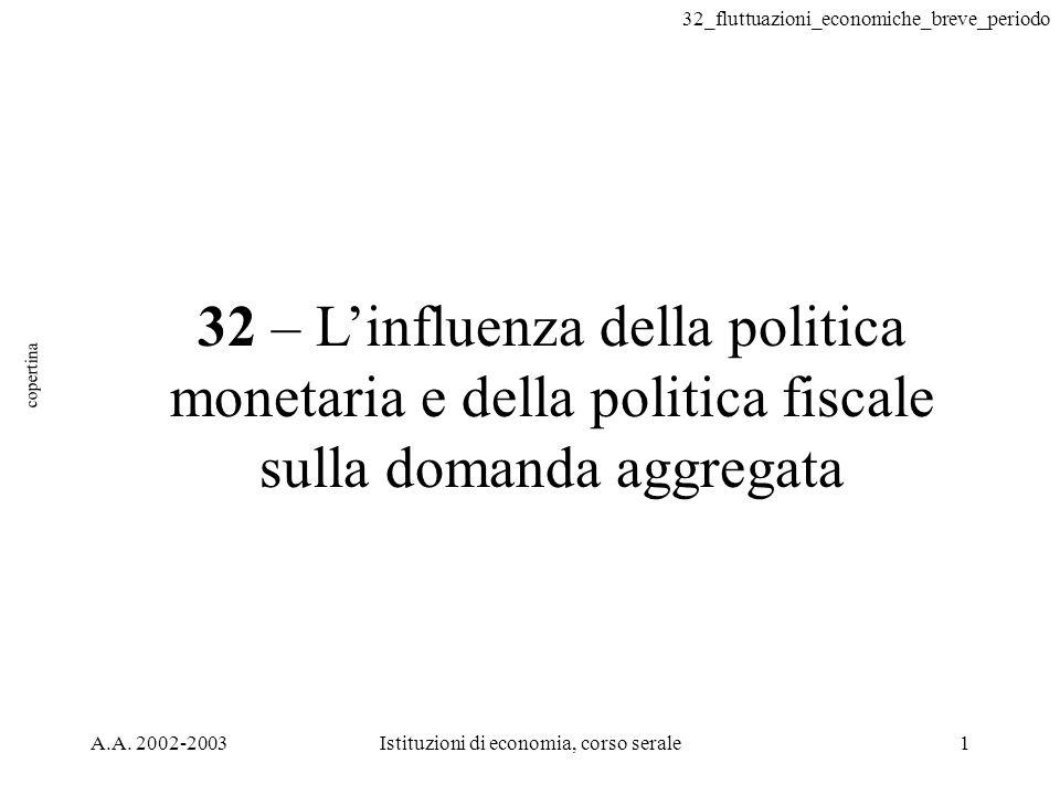 32_fluttuazioni_economiche_breve_periodo A.A. 2002-2003Istituzioni di economia, corso serale1 32 – Linfluenza della politica monetaria e della politic