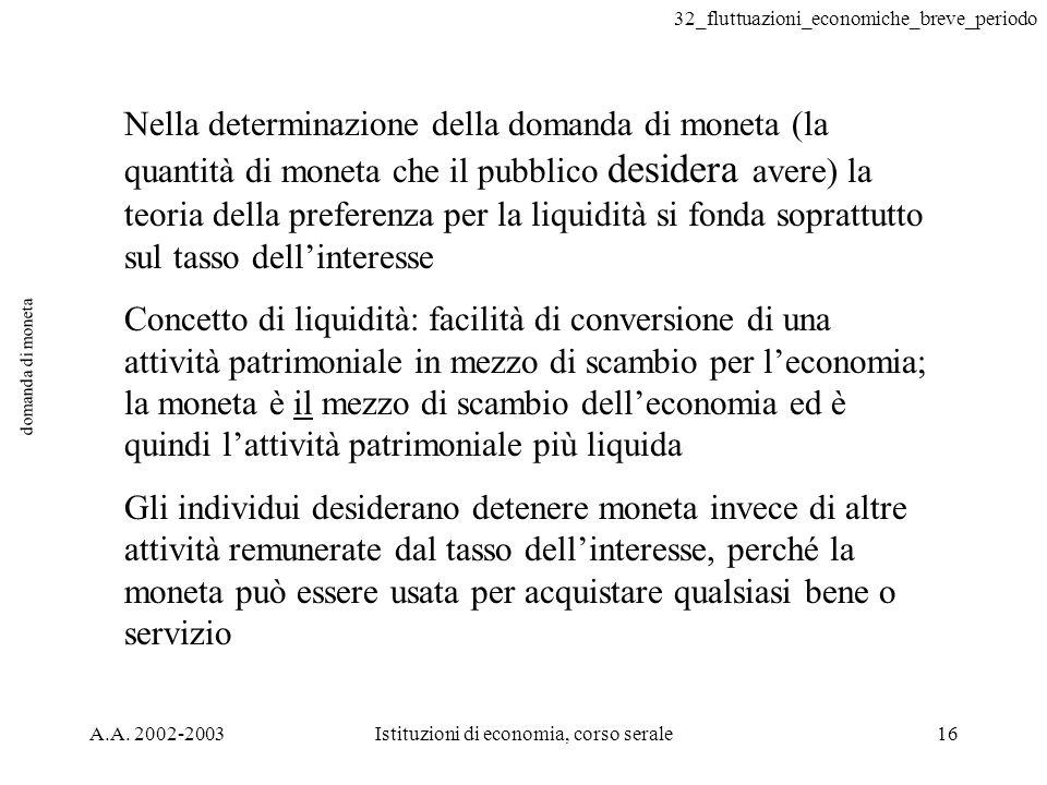 32_fluttuazioni_economiche_breve_periodo A.A. 2002-2003Istituzioni di economia, corso serale16 domanda di moneta Nella determinazione della domanda di