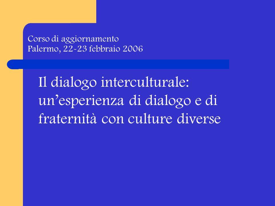 Corso di aggiornamento Palermo, 22-23 febbraio 2006 Il dialogo interculturale: unesperienza di dialogo e di fraternità con culture diverse