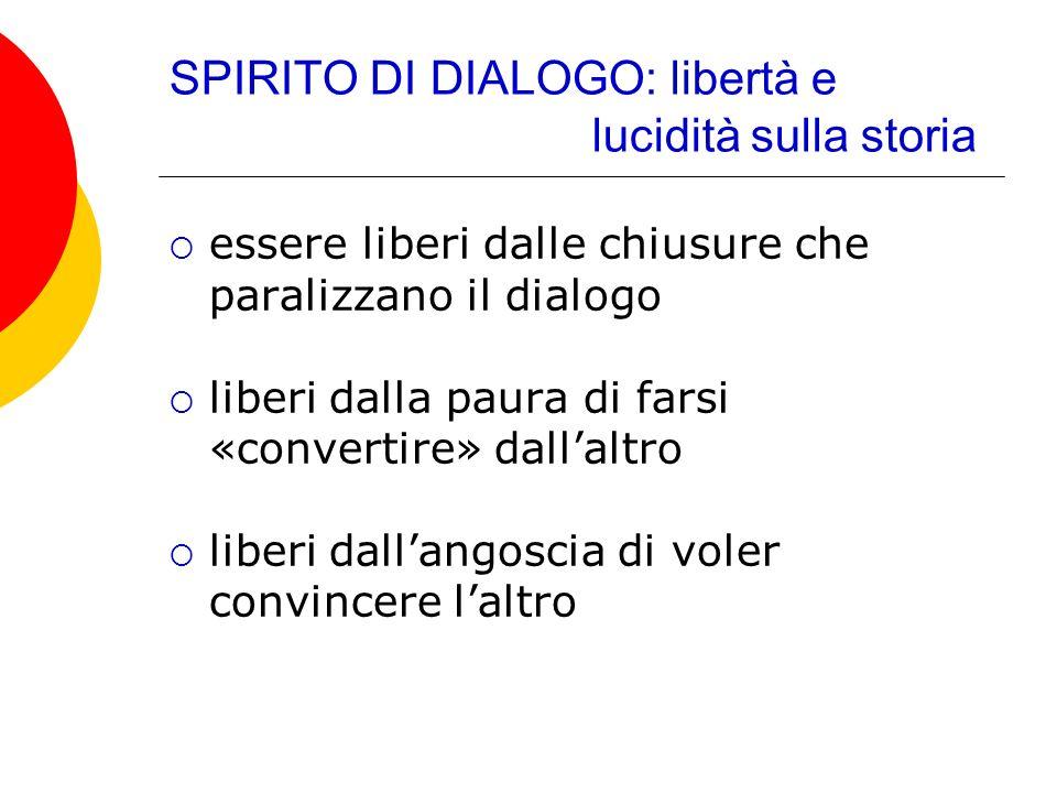 SPIRITO DI DIALOGO: libertà e lucidità sulla storia essere liberi dalle chiusure che paralizzano il dialogo liberi dalla paura di farsi «convertire» d