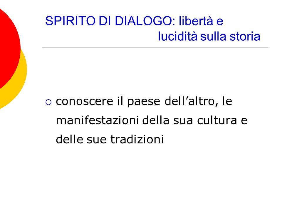 SPIRITO DI DIALOGO: libertà e lucidità sulla storia conoscere il paese dellaltro, le manifestazioni della sua cultura e delle sue tradizioni