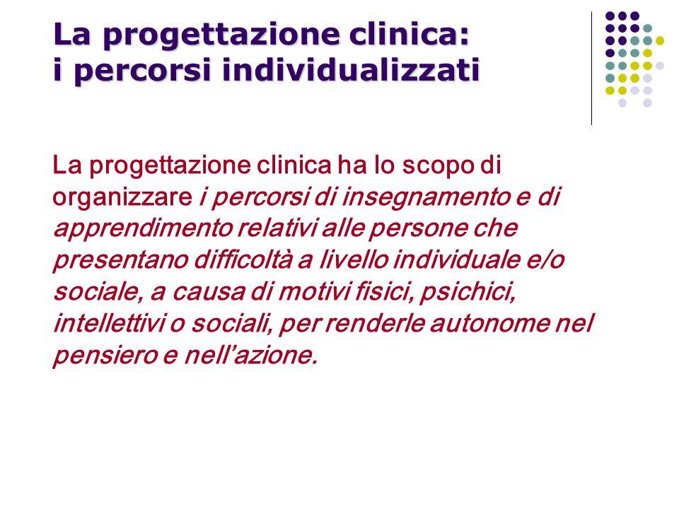 La progettazione clinica: i percorsi individualizzati La progettazione clinica ha lo scopo di organizzare i percorsi di insegnamento e di apprendiment