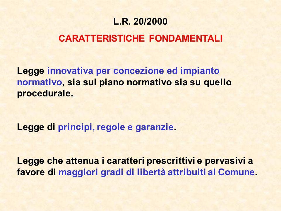L.R. 20/2000 CARATTERISTICHE FONDAMENTALI Legge innovativa per concezione ed impianto normativo, sia sul piano normativo sia su quello procedurale. Le