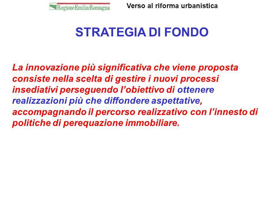 STRATEGIA DI FONDO Verso al riforma urbanistica La innovazione più significativa che viene proposta consiste nella scelta di gestire i nuovi processi