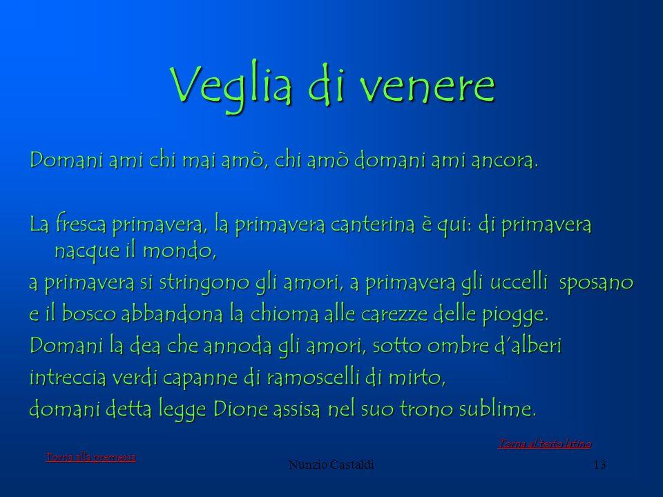 Nunzio Castaldi13 Veglia di venere Domani ami chi mai amò, chi amò domani ami ancora. La fresca primavera, la primavera canterina è qui: di primavera