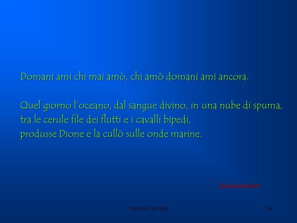Nunzio Castaldi14 Domani ami chi mai amò, chi amò domani ami ancora. Quel giorno loceano, dal sangue divino, in una nube di spuma, tra le cerule file