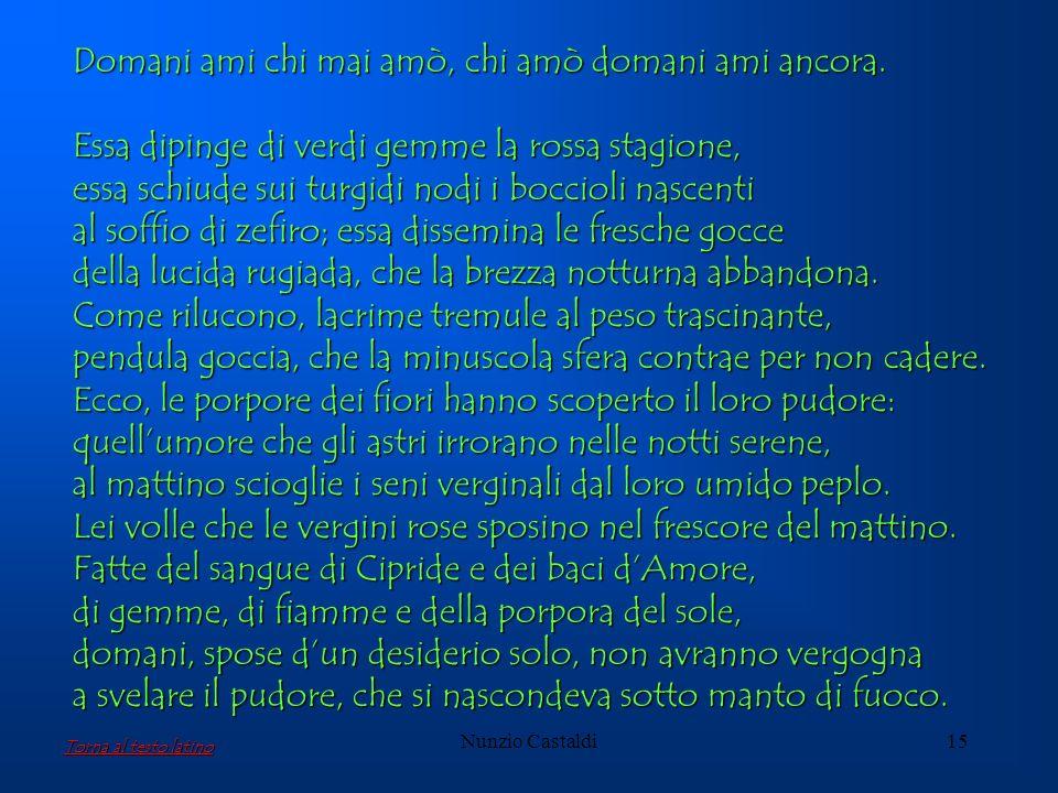 Nunzio Castaldi15 Domani ami chi mai amò, chi amò domani ami ancora. Essa dipinge di verdi gemme la rossa stagione, essa schiude sui turgidi nodi i bo