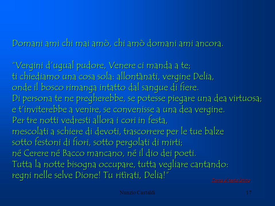Nunzio Castaldi17 Domani ami chi mai amò, chi amò domani ami ancora. Vergini dugual pudore, Venere ci manda a te; ti chiediamo una cosa sola: allontàn