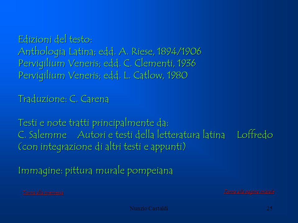 Nunzio Castaldi25 Edizioni del testo: Anthologia Latina; edd. A. Riese, 1894/1906 Pervigilium Veneris; edd. C. Clementi, 1936 Pervigilium Veneris; edd