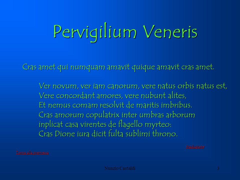 Nunzio Castaldi3 Pervigilium Veneris Cras amet qui numquam amavit quique amavit cras amet. Ver novum, ver iam canorum, vere natus orbis natus est, Ver