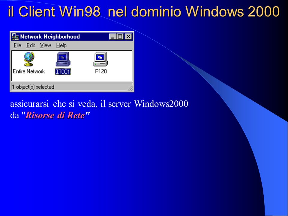 il Client Win98 nel dominio Windows 2000 modo Workgroup Una volta che il nome utente è stato definito negli utenti di Windows 2000 Server, effettuando il logon sul sistema Windows98 con tale username, è possibile accedere alle condivisioni del server.