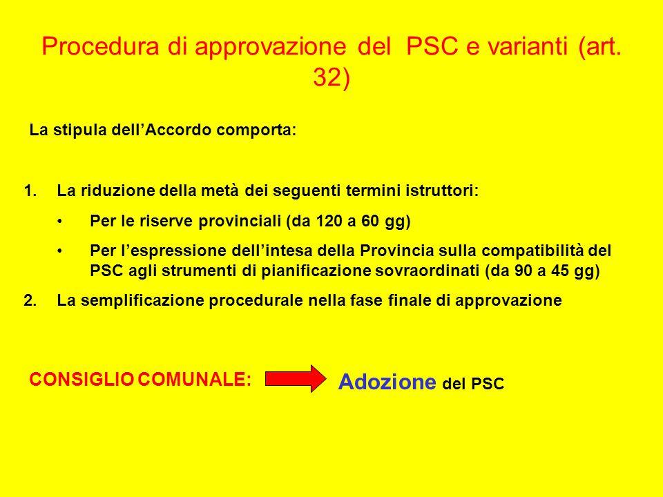 Procedura di approvazione del PSC e varianti (art. 32) La stipula dellAccordo comporta: 1.La riduzione della metà dei seguenti termini istruttori: Per