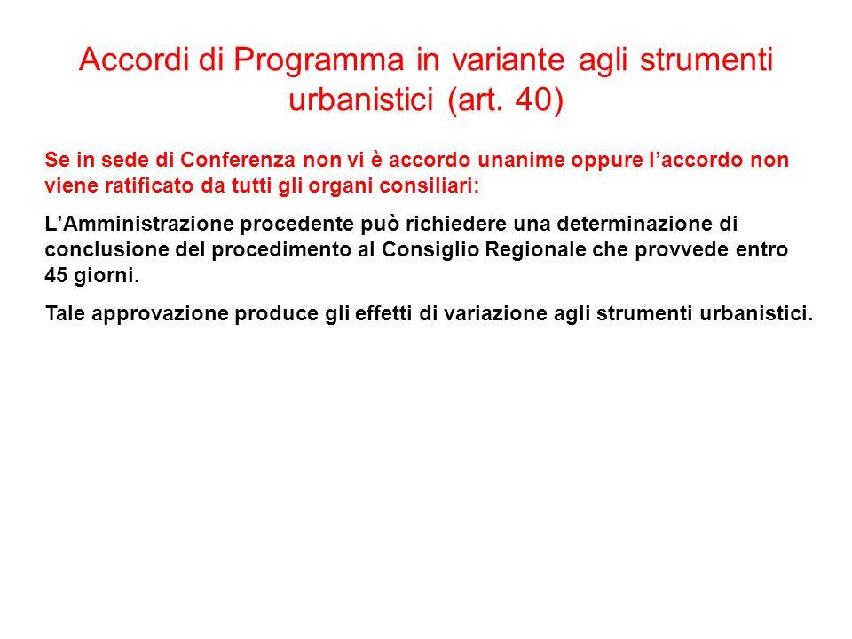 Accordi di Programma in variante agli strumenti urbanistici (art. 40) Se in sede di Conferenza non vi è accordo unanime oppure laccordo non viene rati