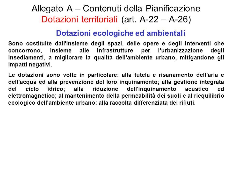 Allegato A – Contenuti della Pianificazione Dotazioni territoriali (art. A-22 – A-26) Dotazioni ecologiche ed ambientali Sono costituite dall'insieme