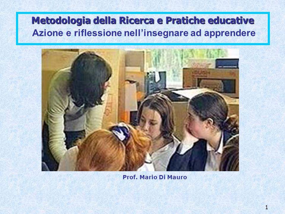 1 Metodologia della Ricerca e Pratiche educative Metodologia della Ricerca e Pratiche educative Azione e riflessione nellinsegnare ad apprendere Prof.