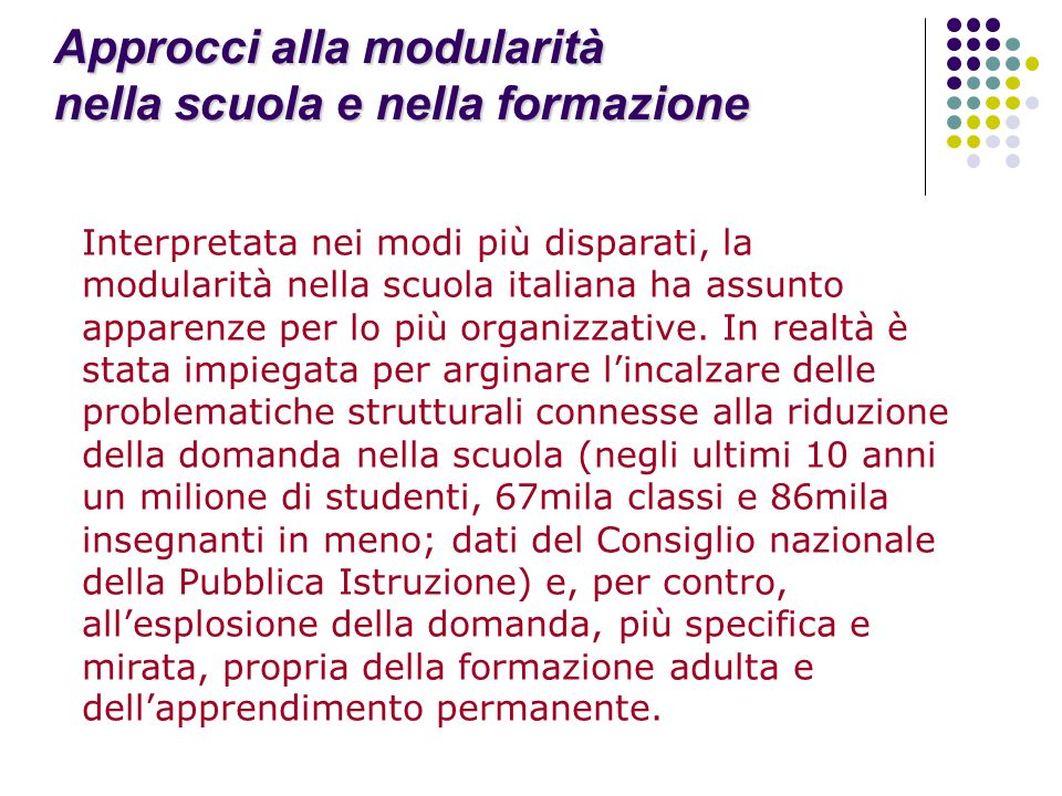 Approcci alla modularità nella scuola e nella formazione Interpretata nei modi più disparati, la modularità nella scuola italiana ha assunto apparenze