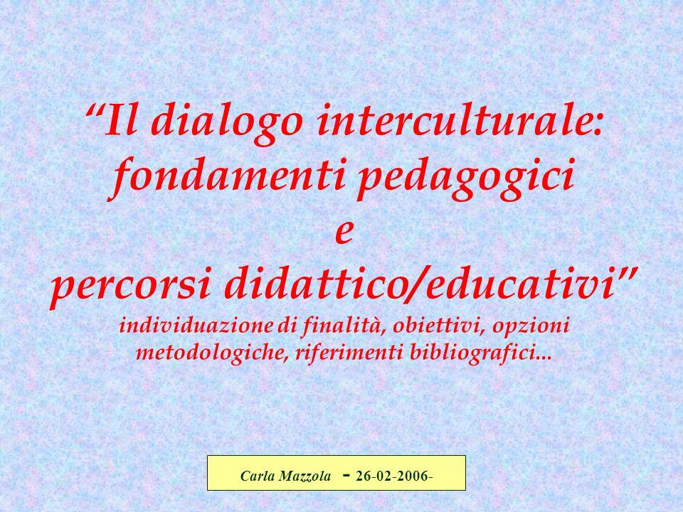 Carla Mazzola - 26-02-2006- Il dialogo interculturale: fondamenti pedagogici e percorsi didattico/educativi individuazione di finalità, obiettivi, opz