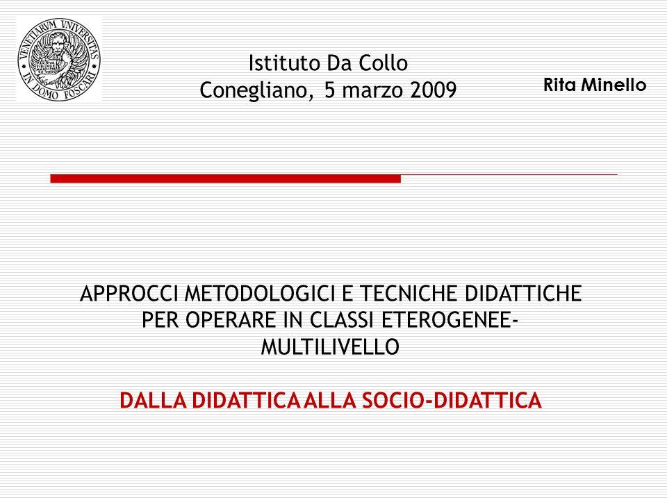 Rita Minello APPROCCI METODOLOGICI E TECNICHE DIDATTICHE PER OPERARE IN CLASSI ETEROGENEE- MULTILIVELLO DALLA DIDATTICA ALLA SOCIO-DIDATTICA Istituto Da Collo Conegliano, 5 marzo 2009