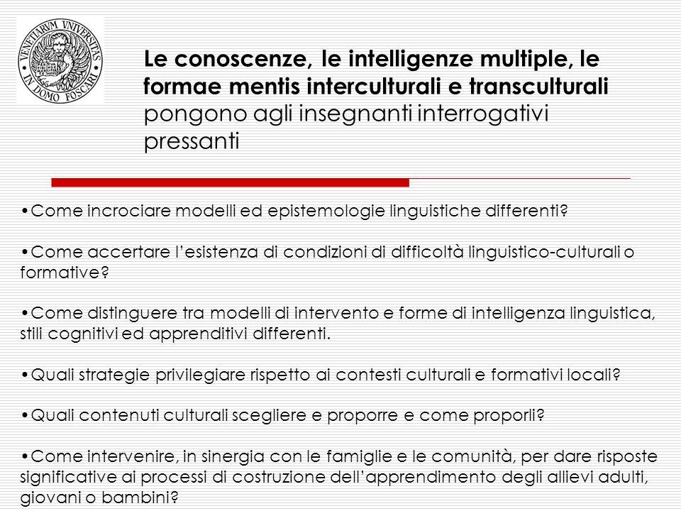 Le conoscenze, le intelligenze multiple, le formae mentis interculturali e transculturali pongono agli insegnanti interrogativi pressanti Come incrociare modelli ed epistemologie linguistiche differenti.