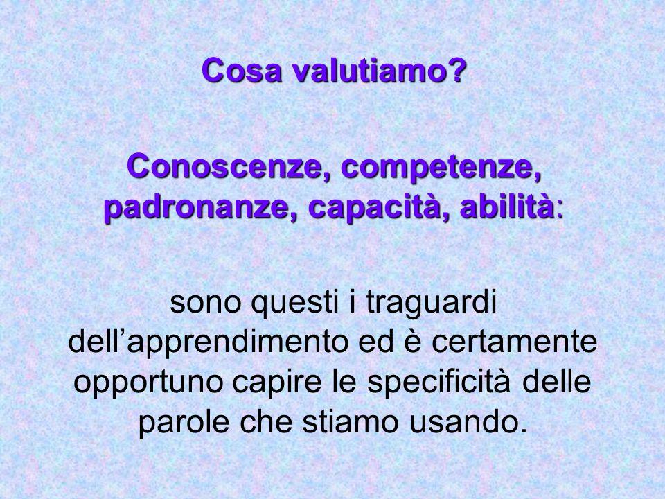 Cosa valutiamo? Conoscenze, competenze, padronanze, capacità, abilità: sono questi i traguardi dellapprendimento ed è certamente opportuno capire le s