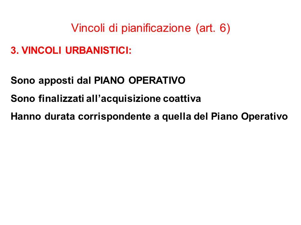 Vincoli di pianificazione (art. 6) 3. VINCOLI URBANISTICI: Sono apposti dal PIANO OPERATIVO Sono finalizzati allacquisizione coattiva Hanno durata cor