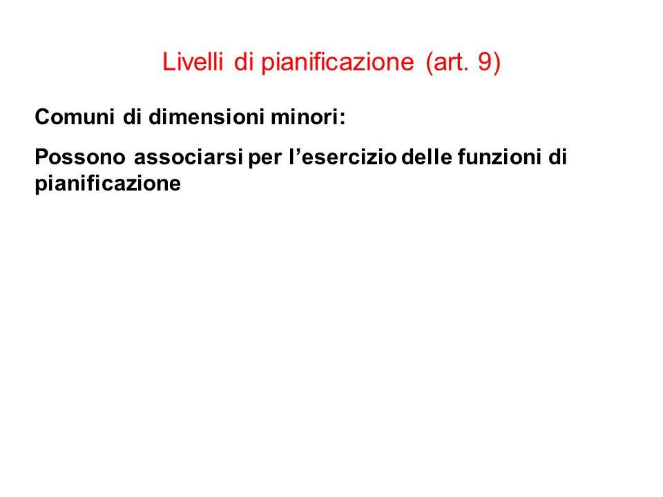 Livelli di pianificazione (art. 9) Comuni di dimensioni minori: Possono associarsi per lesercizio delle funzioni di pianificazione