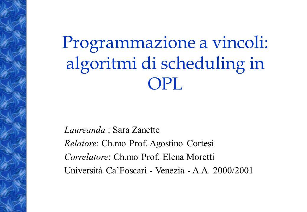 Programmazione a vincoli: algoritmi di scheduling in OPL Laureanda : Sara Zanette Relatore: Ch.mo Prof. Agostino Cortesi Correlatore: Ch.mo Prof. Elen