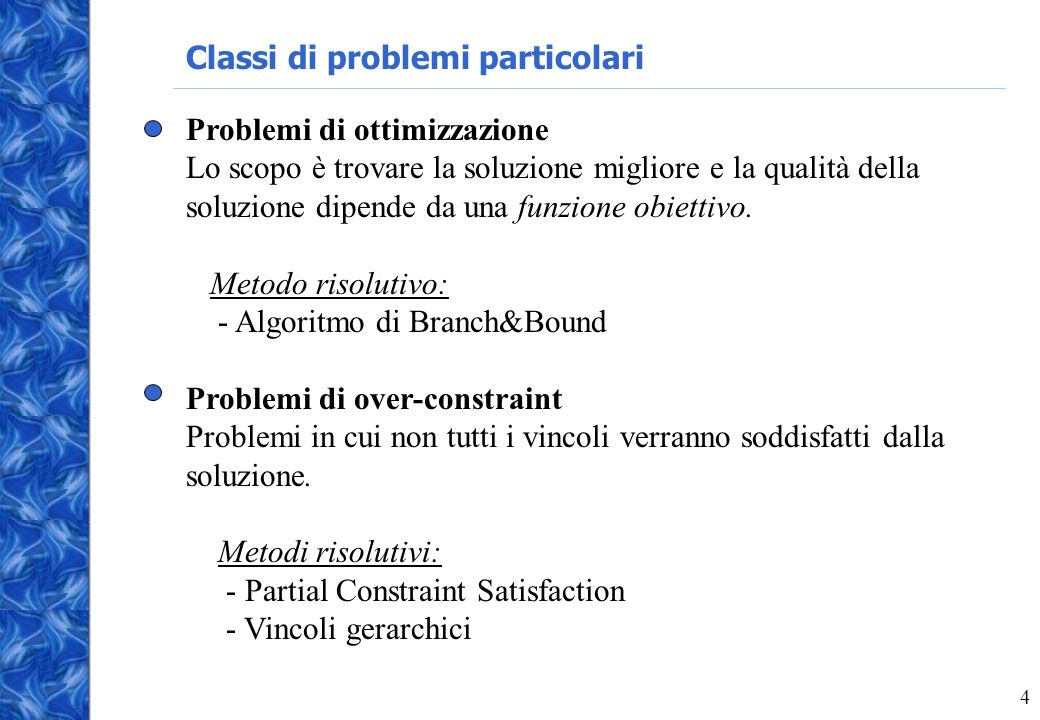 4 Classi di problemi particolari Problemi di ottimizzazione Lo scopo è trovare la soluzione migliore e la qualità della soluzione dipende da una funzione obiettivo.