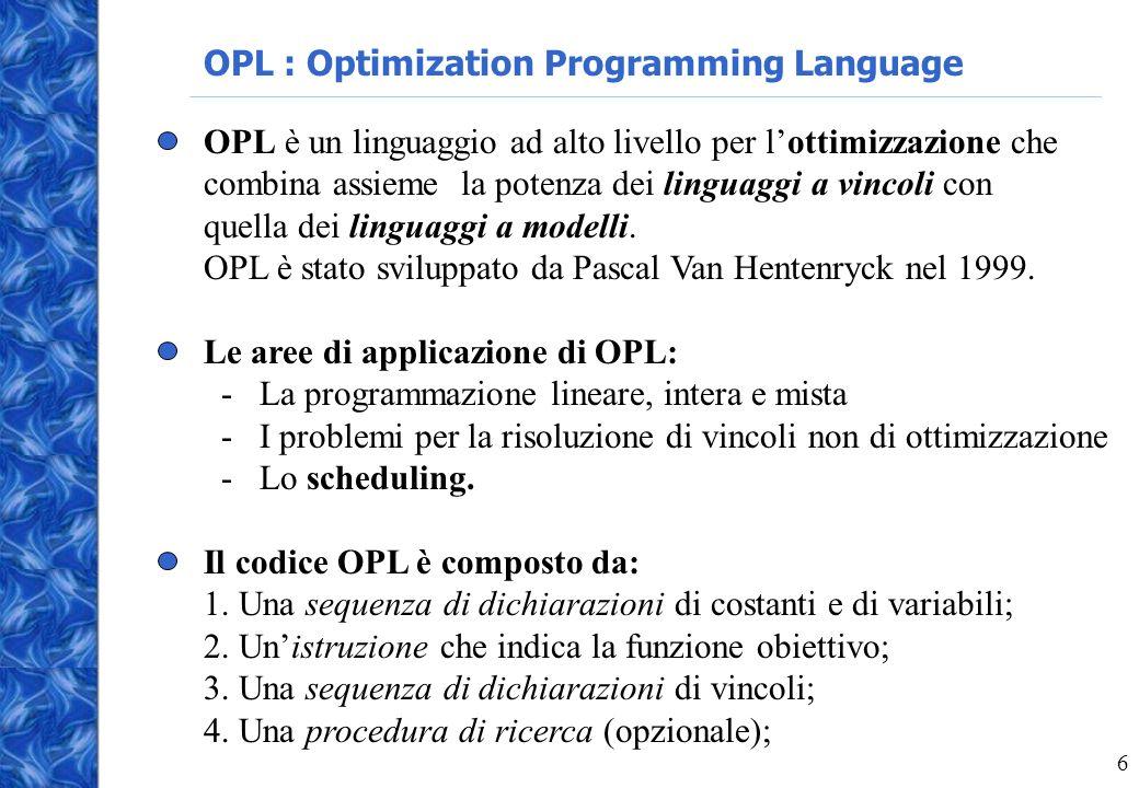 6 OPL : Optimization Programming Language OPL è un linguaggio ad alto livello per lottimizzazione che combina assieme la potenza dei linguaggi a vincoli con quella dei linguaggi a modelli.