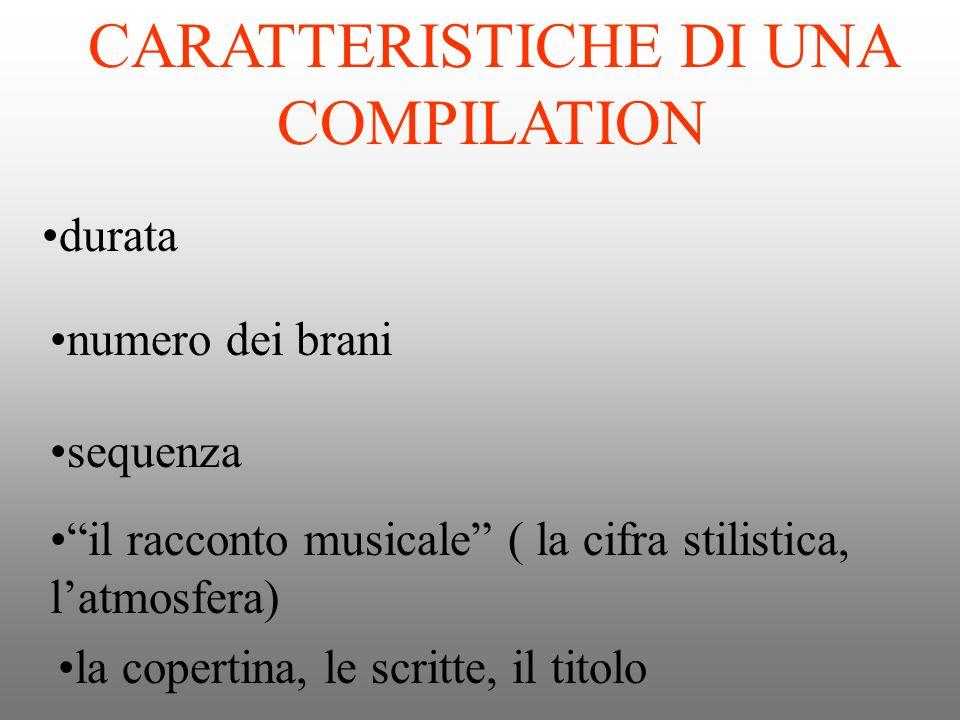 CARATTERISTICHE DI UNA COMPILATION durata numero dei brani sequenza il racconto musicale ( la cifra stilistica, latmosfera) la copertina, le scritte,