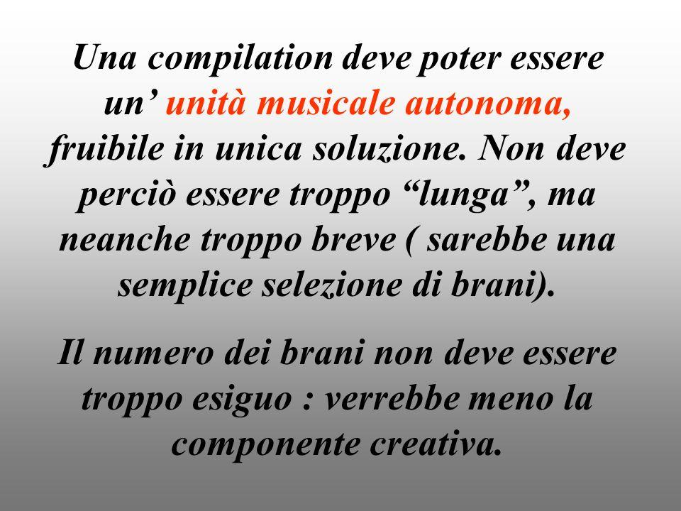 Una compilation deve poter essere un unità musicale autonoma, fruibile in unica soluzione. Non deve perciò essere troppo lunga, ma neanche troppo brev