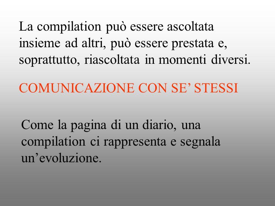 La compilation può essere ascoltata insieme ad altri, può essere prestata e, soprattutto, riascoltata in momenti diversi. COMUNICAZIONE CON SE STESSI