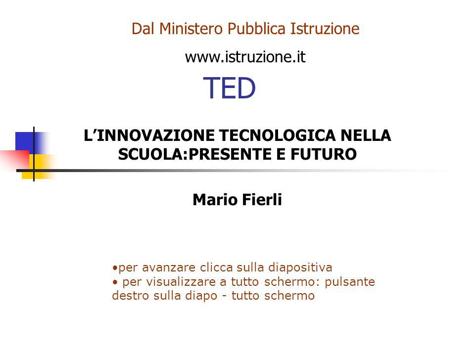 TED LINNOVAZIONE TECNOLOGICA NELLA SCUOLA:PRESENTE E FUTURO Mario Fierli Dal Ministero Pubblica Istruzione www.istruzione.it per avanzare clicca sulla