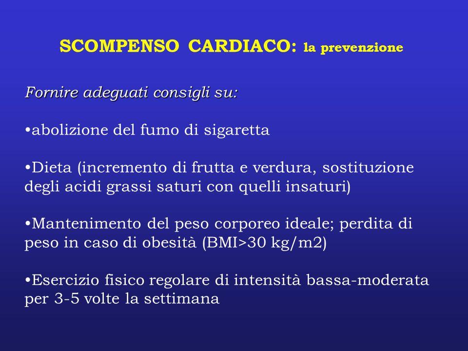 SCOMPENSO CARDIACO: la prevenzione Fornire adeguati consigli su: abolizione del fumo di sigaretta Dieta (incremento di frutta e verdura, sostituzione