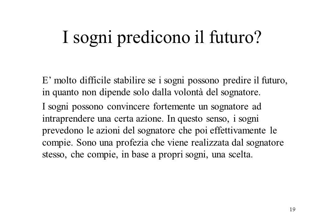 19 I sogni predicono il futuro? E molto difficile stabilire se i sogni possono predire il futuro, in quanto non dipende solo dalla volontà del sognato