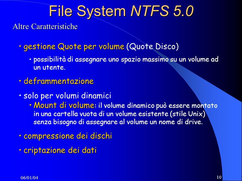 06/01/04 10 File System NTFS 5.0 Altre Caratteristiche gestione Quote per volumegestione Quote per volume (Quote Disco) possibilità di assegnare uno spazio massimo su un volume ad un utente.