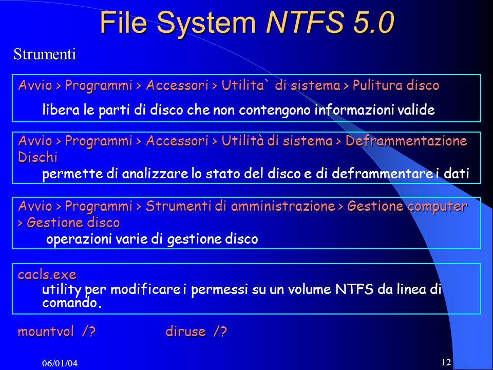 06/01/04 12 File System NTFS 5.0 Avvio > Programmi > Accessori > Utilità di sistema > Deframmentazione Dischi permette di analizzare lo stato del disco e di deframmentare i dati cacls.exe utility per modificare i permessi su un volume NTFS da linea di comando.
