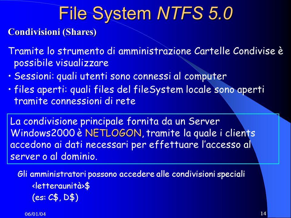 06/01/04 14 File System NTFS 5.0 Tramite lo strumento di amministrazione Cartelle Condivise è possibile visualizzare Sessioni: quali utenti sono connessi al computer files aperti: quali files del fileSystem locale sono aperti tramite connessioni di rete NETLOGON La condivisione principale fornita da un Server Windows2000 è NETLOGON, tramite la quale i clients accedono ai dati necessari per effettuare laccesso al server o al dominio.