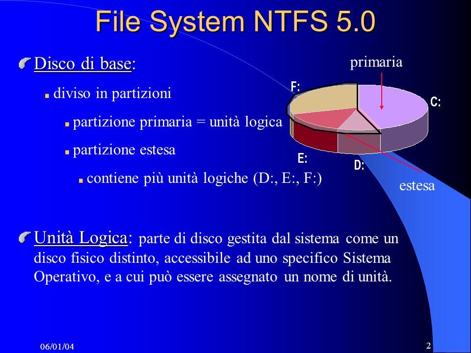 06/01/04 2 File System NTFS 5.0 Disco di base: diviso in partizioni partizione primaria = unità logica partizione estesa contiene più unità logiche (D:, E:, F:) Unità Logica Unità Logica: parte di disco gestita dal sistema come un disco fisico distinto, accessibile ad uno specifico Sistema Operativo, e a cui può essere assegnato un nome di unità.