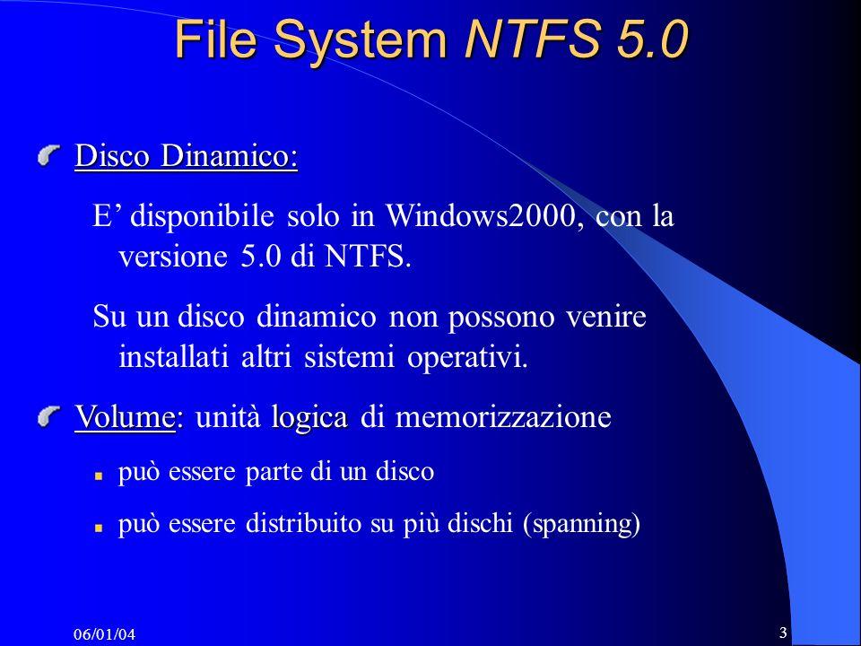 06/01/04 4 File System NTFS 5.0 Tecniche di ottimizzazione dei dischi fisici Consentono di aumentare le prestazioni (tempi di accesso) introdurre ridondanza nei dati per garantire tolleranza ai guasti Spanning estensione di un volume su più dischi fisiciStriping utilizzo di più dischi fisici per migliorare le prestazioniMirroring mantiene più copie dei dati su diversi dischi fisici, per introdurre ridondanzaRaid controller dedicato alla gestione di array di dischi Server ITC01