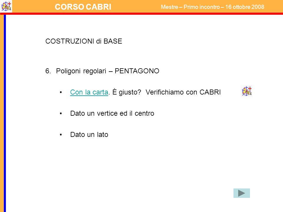 CORSO CABRI Mestre – Primo incontro – 16 ottobre 2008 COSTRUZIONI di BASE 6.Poligoni regolari – PENTAGONO Con la carta. È giusto? Verifichiamo con CAB