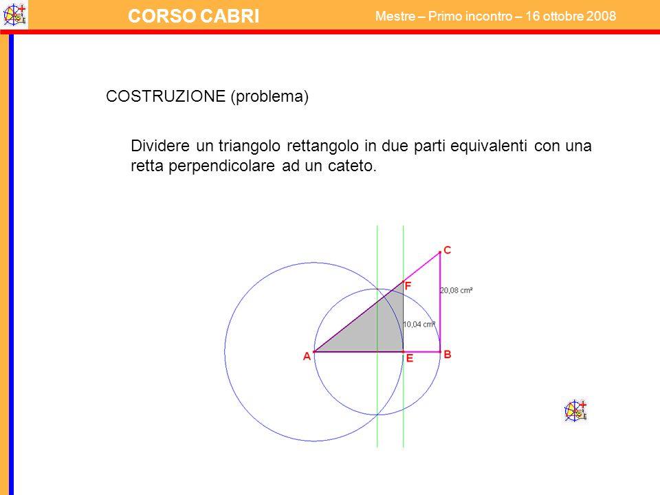 CORSO CABRI Mestre – Primo incontro – 16 ottobre 2008 COSTRUZIONE (problema) Dividere un triangolo rettangolo in due parti equivalenti con una retta p