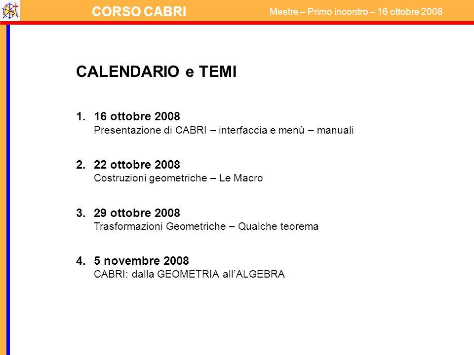 CORSO CABRI Mestre – Primo incontro – 16 ottobre 2008 CALENDARIO e TEMI 1.16 ottobre 2008 Presentazione di CABRI – interfaccia e menù – manuali 2.22 o