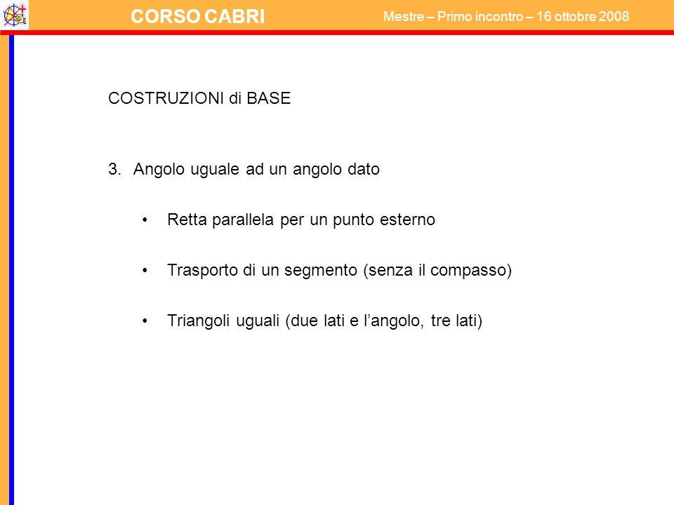 CORSO CABRI Mestre – Primo incontro – 16 ottobre 2008 COSTRUZIONI di BASE 3.Angolo uguale ad un angolo dato Retta parallela per un punto esterno Trasp