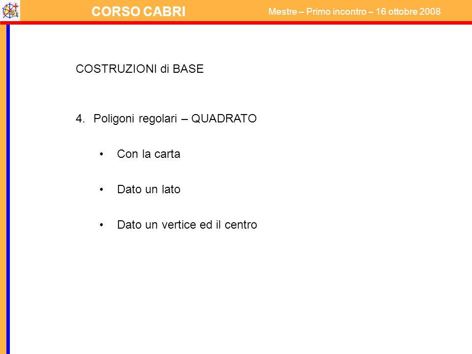 CORSO CABRI Mestre – Primo incontro – 16 ottobre 2008 COSTRUZIONI di BASE 4.Poligoni regolari – QUADRATO Con la carta Dato un lato Dato un vertice ed