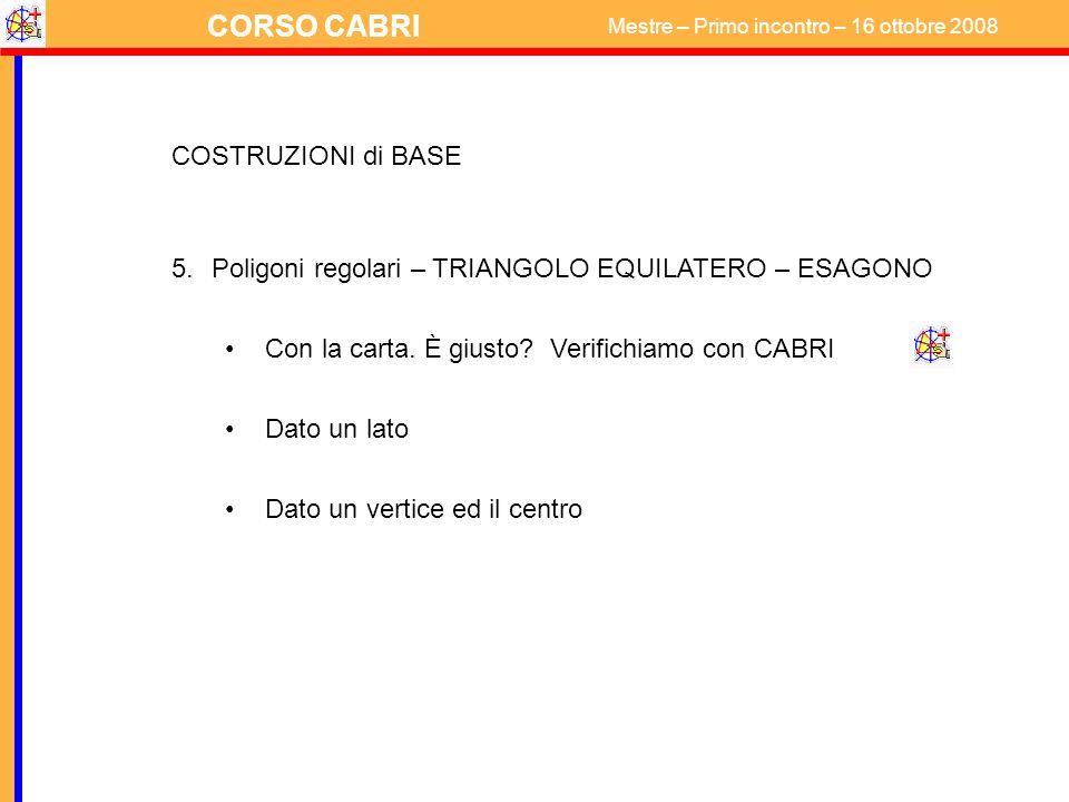 CORSO CABRI Mestre – Primo incontro – 16 ottobre 2008 COSTRUZIONI di BASE 5.Poligoni regolari – TRIANGOLO EQUILATERO – ESAGONO Con la carta. È giusto?